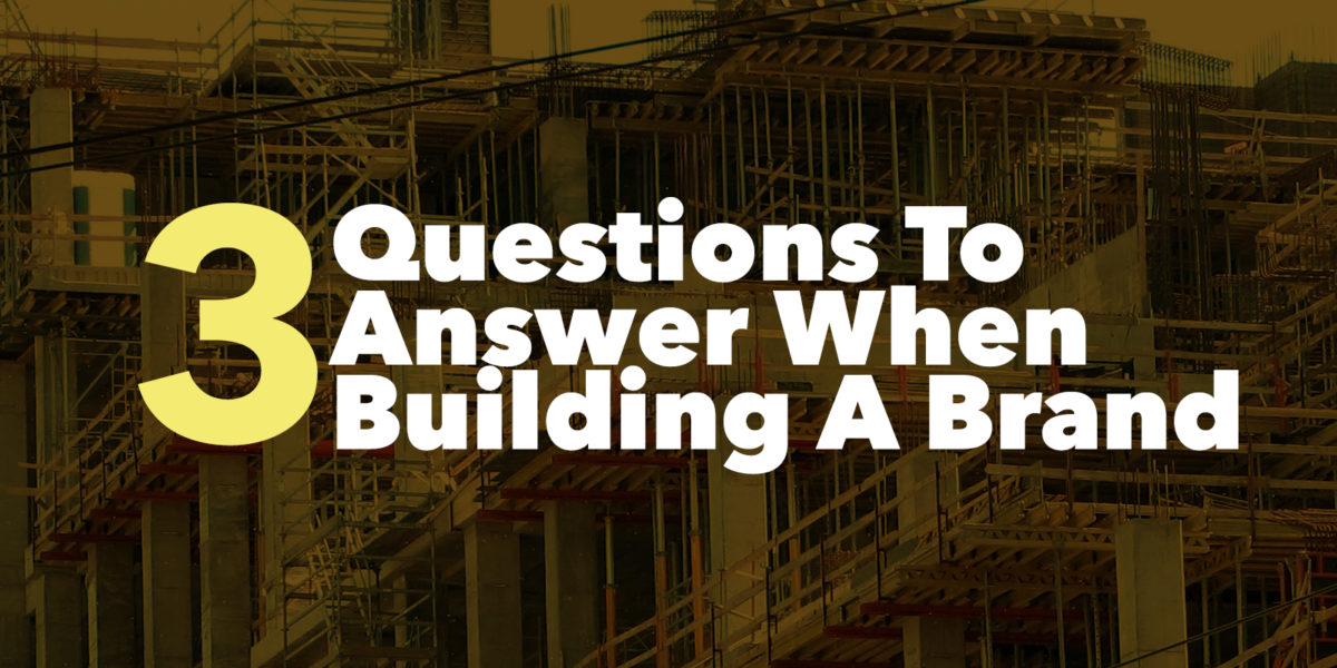 3 Questions To Answer When Building A Brand
